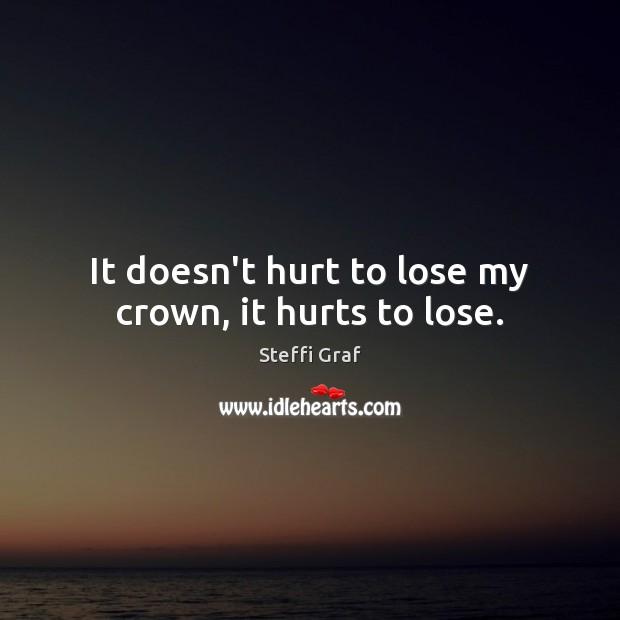 It doesn't hurt to lose my crown, it hurts to lose. Steffi Graf Picture Quote