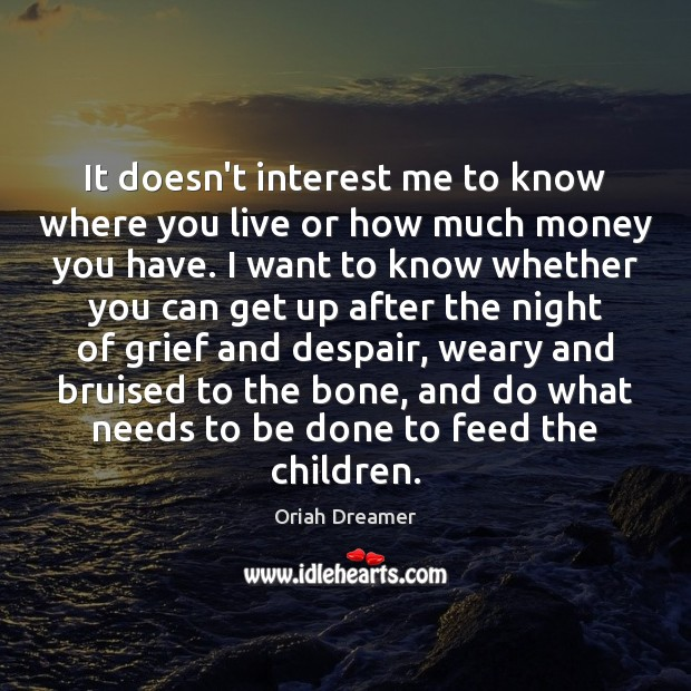 It doesn't interest me to know where you live or how much Oriah Dreamer Picture Quote