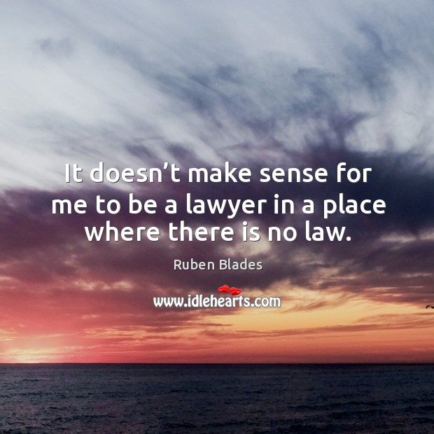 It doesn't make sense for me to be a lawyer in a place where there is no law. Ruben Blades Picture Quote