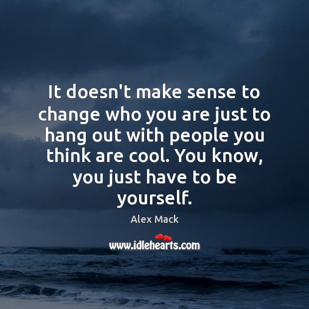 Image, It doesn't make sense to change who you are just to hang