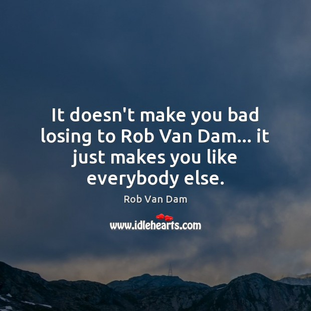 It doesn't make you bad losing to Rob Van Dam… it just makes you like everybody else. Image