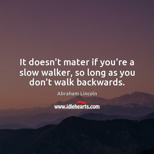 Image, It doesn't mater if you're a slow walker, so long as you don't walk backwards.
