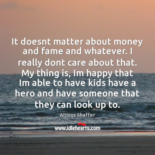 Image, It doesnt matter about money and fame and whatever. I really dont