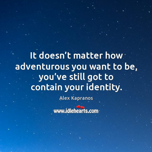 It doesn't matter how adventurous you want to be, you've still got to contain your identity. Image