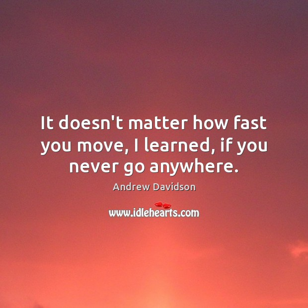 Image, It doesn't matter how fast you move, I learned, if you never go anywhere.