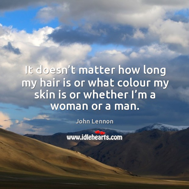Image, It doesn't matter how long my hair is or what colour my skin is or whether I'm a woman or a man.