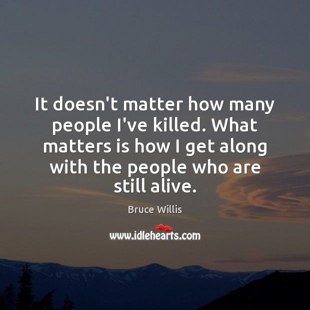It doesn't matter how many people I've killed. What matters is how Bruce Willis Picture Quote