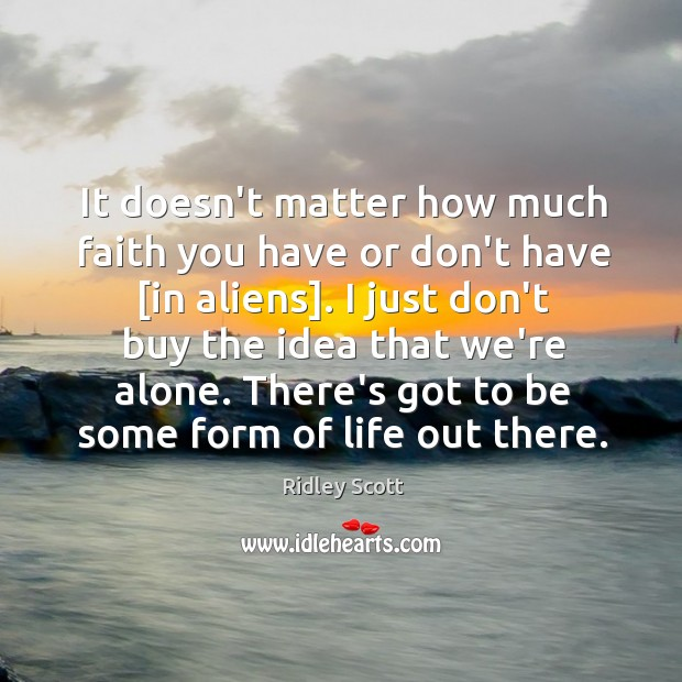 It doesn't matter how much faith you have or don't have [in Ridley Scott Picture Quote