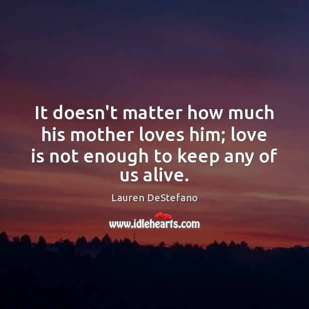 It doesn't matter how much his mother loves him; love is not Lauren DeStefano Picture Quote
