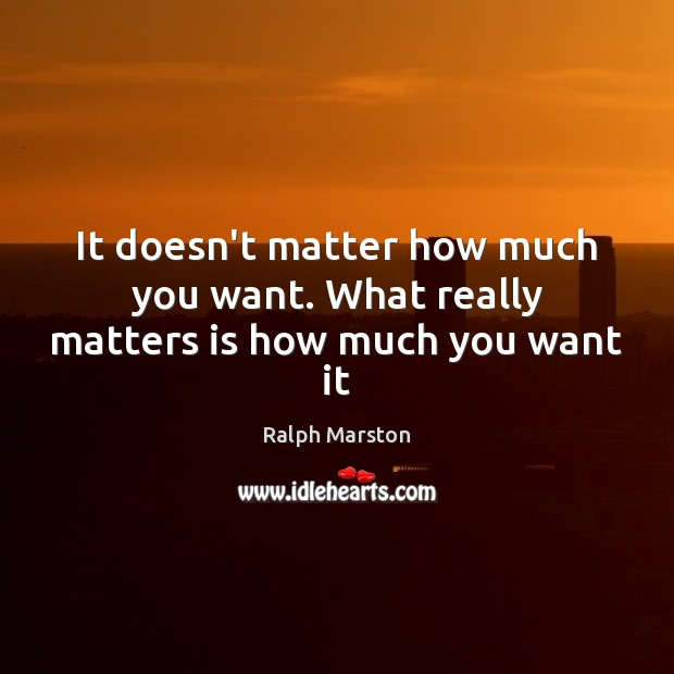 It doesn't matter how much you want. What really matters is how much you want it Image