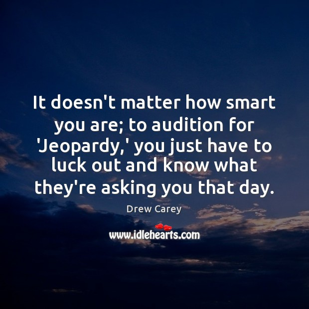 It doesn't matter how smart you are; to audition for 'Jeopardy,' Drew Carey Picture Quote
