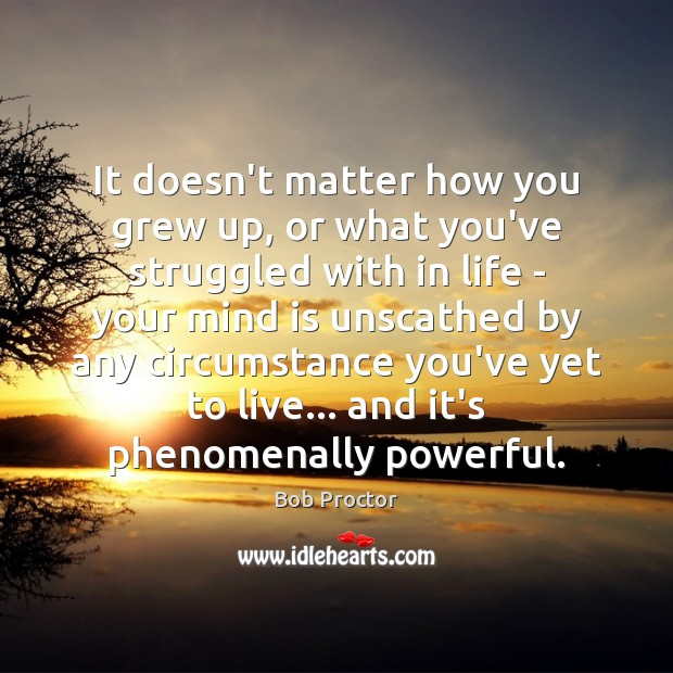 It doesn't matter how you grew up, or what you've struggled with Bob Proctor Picture Quote