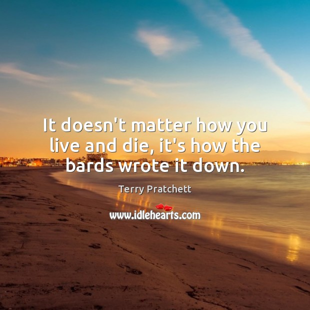 It doesn't matter how you live and die, it's how the bards wrote it down. Terry Pratchett Picture Quote
