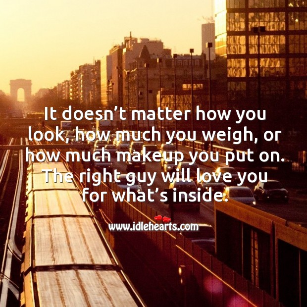It doesn't matter how you look, how much you weigh, or how much makeup you put on. Image