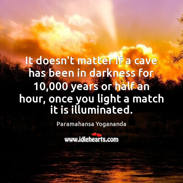 It doesn't matter if a cave has been in darkness for 10,000 years Paramahansa Yogananda Picture Quote