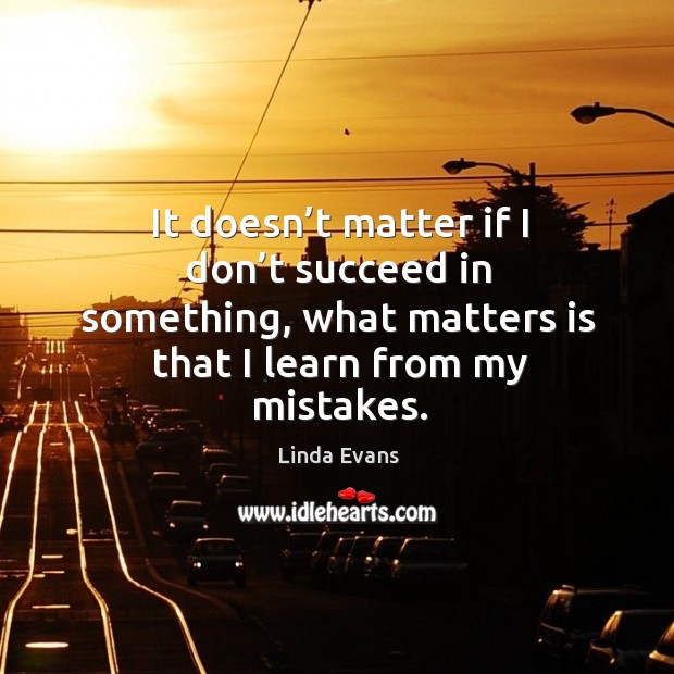 It doesn't matter if I don't succeed in something, what matters is that I learn from my mistakes. Image