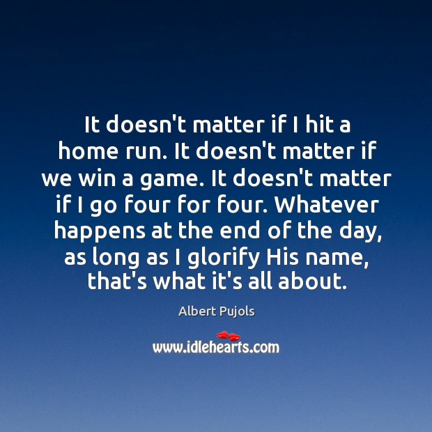 It doesn't matter if I hit a home run. It doesn't matter Albert Pujols Picture Quote