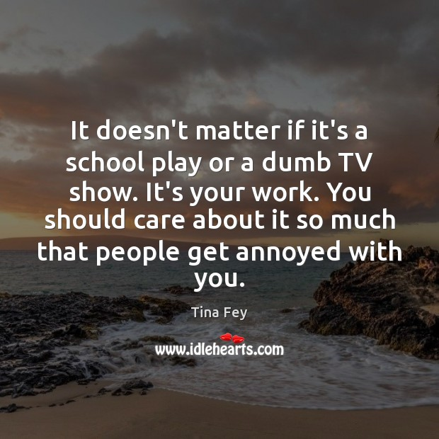 It doesn't matter if it's a school play or a dumb TV Image