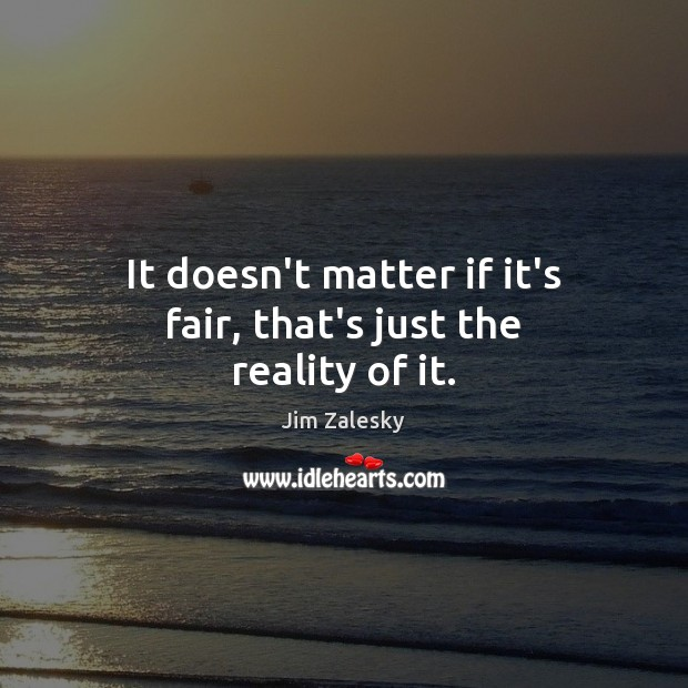 It doesn't matter if it's fair, that's just the reality of it. Image
