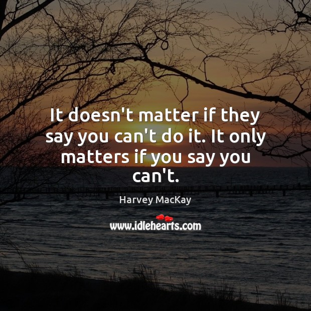 It doesn't matter if they say you can't do it. It only matters if you say you can't. Image