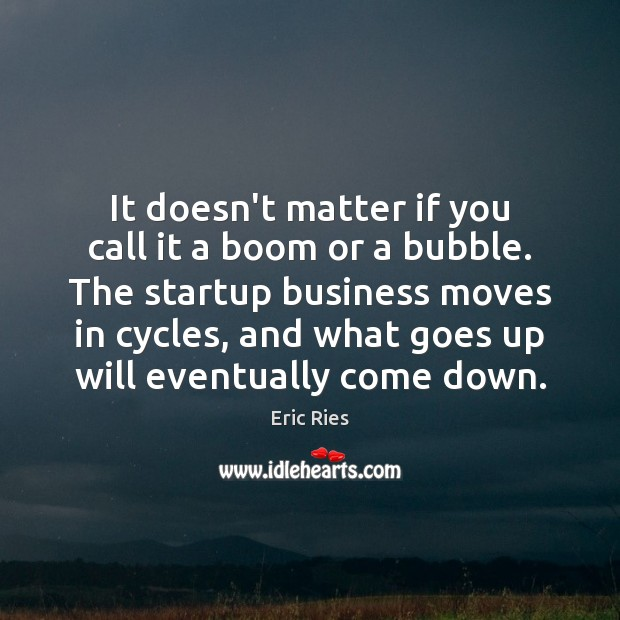 It doesn't matter if you call it a boom or a bubble. Eric Ries Picture Quote