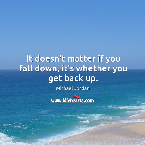 Image, It doesn't matter if you fall down, it's whether you get back up.