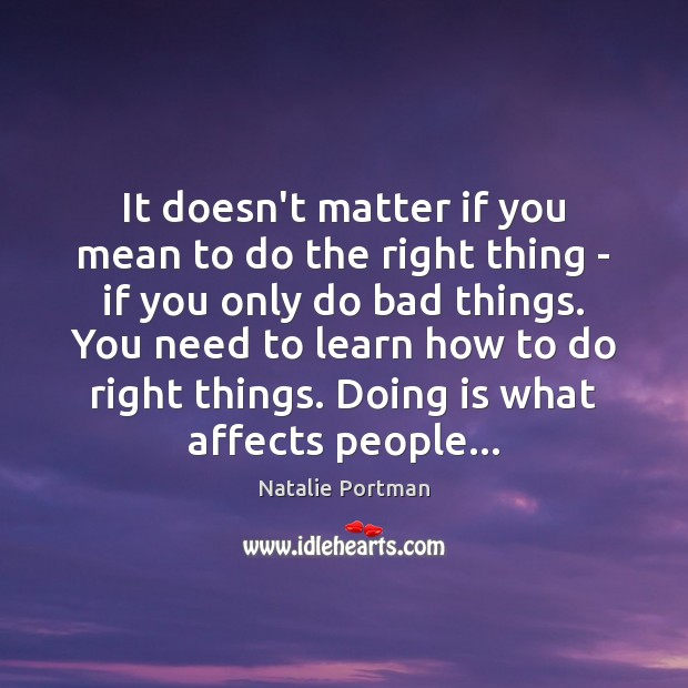 It doesn't matter if you mean to do the right thing – Natalie Portman Picture Quote