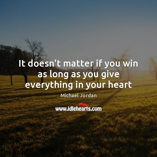 It doesn't matter if you win as long as you give everything in your heart Michael Jordan Picture Quote
