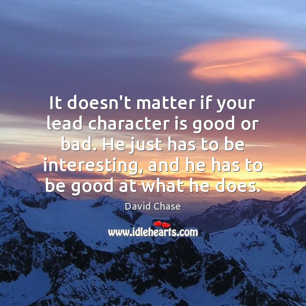 It doesn't matter if your lead character is good or bad. He David Chase Picture Quote