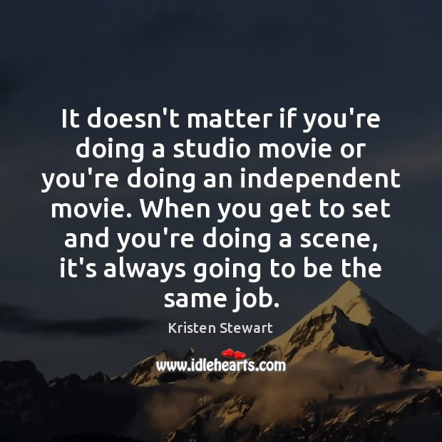 It doesn't matter if you're doing a studio movie or you're doing Kristen Stewart Picture Quote