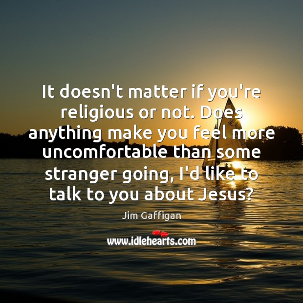 It doesn't matter if you're religious or not. Does anything make you Image