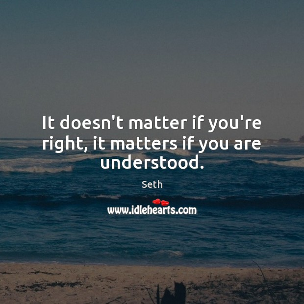 It doesn't matter if you're right, it matters if you are understood. Seth Picture Quote