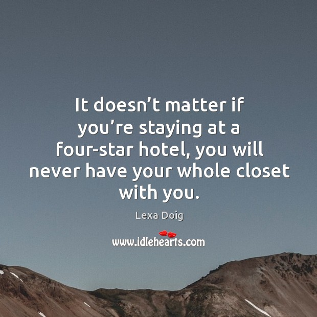 It doesn't matter if you're staying at a four-star hotel, you will never have your whole closet with you. Lexa Doig Picture Quote