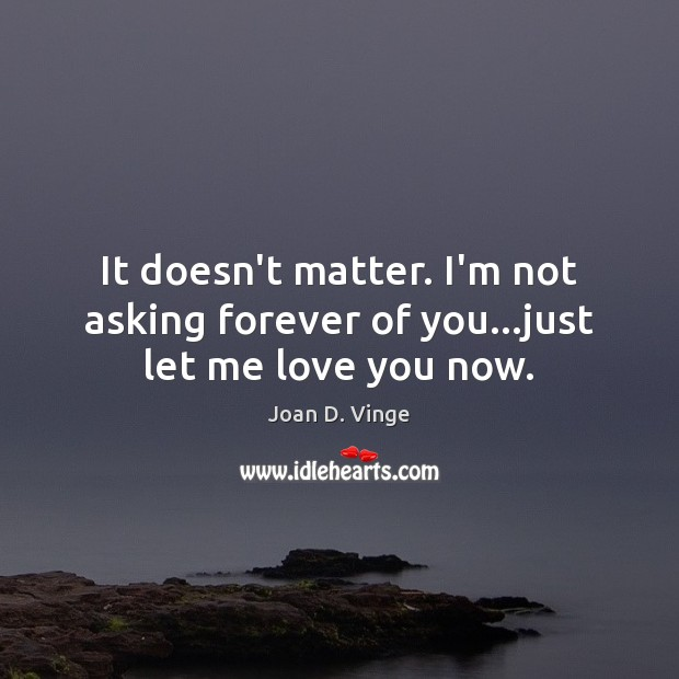 It doesn't matter. I'm not asking forever of you…just let me love you now. Joan D. Vinge Picture Quote
