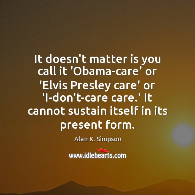 It doesn't matter is you call it 'Obama-care' or 'Elvis Presley care' Image