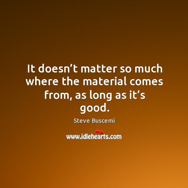 It doesn't matter so much where the material comes from, as long as it's good. Image