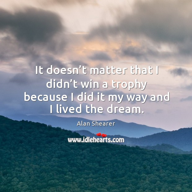 It doesn't matter that I didn't win a trophy because I did it my way and I lived the dream. Image