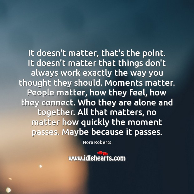 It doesn't matter, that's the point. It doesn't matter that things don't Image