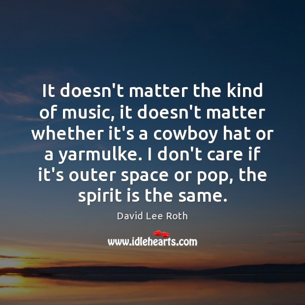 It doesn't matter the kind of music, it doesn't matter whether it's Image