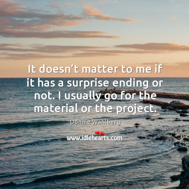 It doesn't matter to me if it has a surprise ending or not. I usually go for the material or the project. Donnie Wahlberg Picture Quote