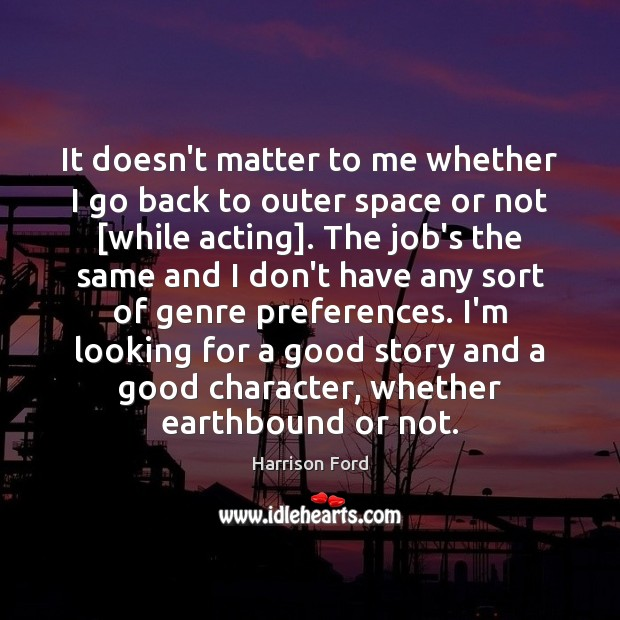 It doesn't matter to me whether I go back to outer space Good Character Quotes Image