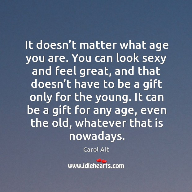 It doesn't matter what age you are. You can look sexy and feel great, and that doesn't Carol Alt Picture Quote