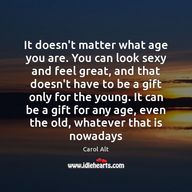 It doesn't matter what age you are. You can look sexy and Carol Alt Picture Quote