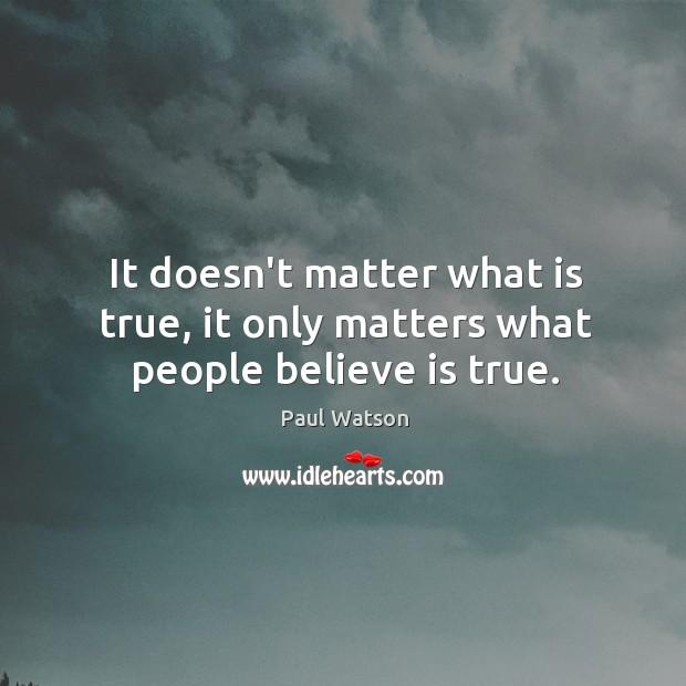 It doesn't matter what is true, it only matters what people believe is true. Image