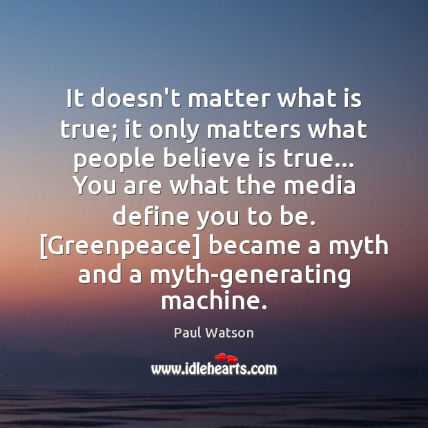 It doesn't matter what is true; it only matters what people believe Paul Watson Picture Quote