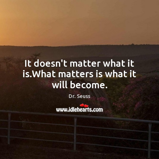 It doesn't matter what it is.What matters is what it will become. Dr. Seuss Picture Quote