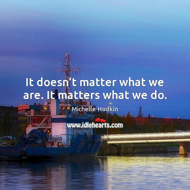 It doesn't matter what we are. It matters what we do. Image