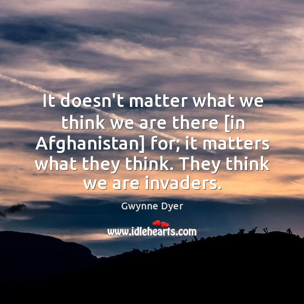 Image, It doesn't matter what we think we are there [in Afghanistan] for;