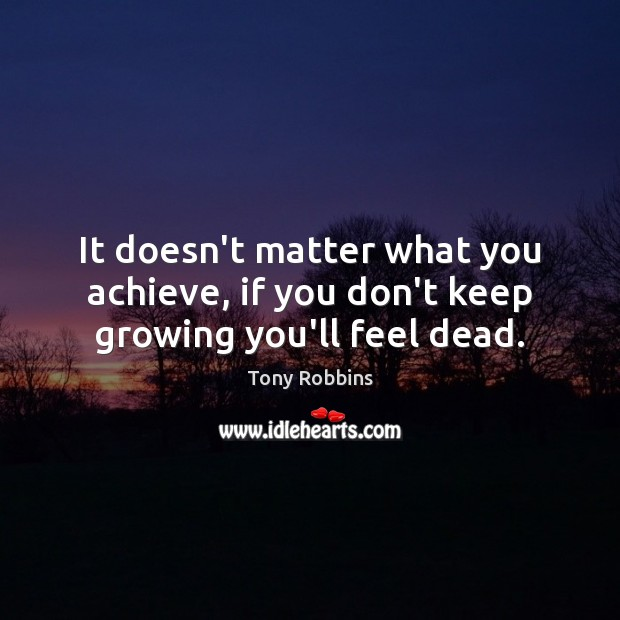 Image, It doesn't matter what you achieve, if you don't keep growing you'll feel dead.