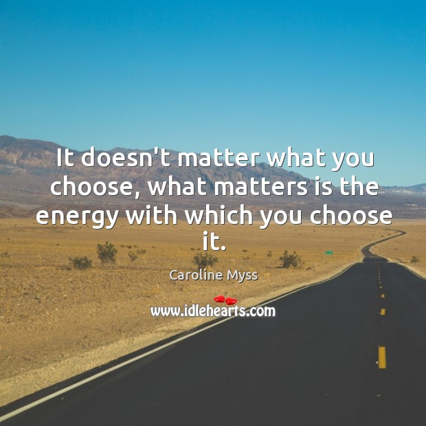 It doesn't matter what you choose, what matters is the energy with which you choose it. Image